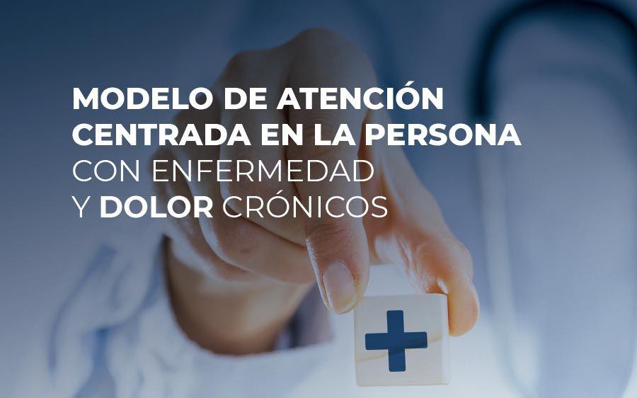 Modelo de atención centrada en la persona con enfermedad y dolor crónicos